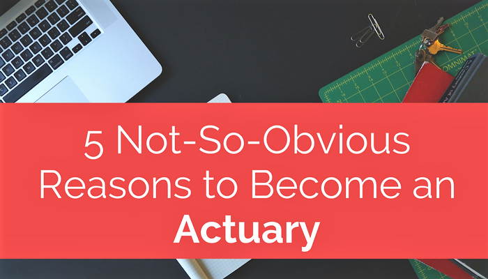 5 Not-So-Obvious Reasons To Become An Actuary