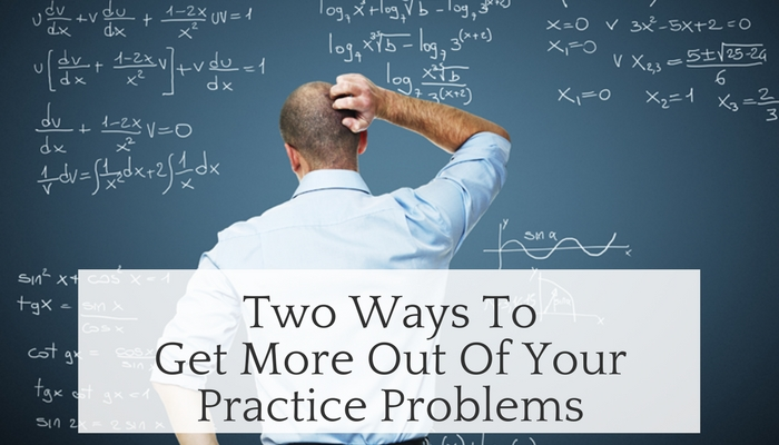 Two Ways to Get More Out of Your Practice Problems